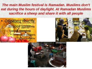 The main Muslim festival is Ramadan. Muslims don't eat during the hours of da