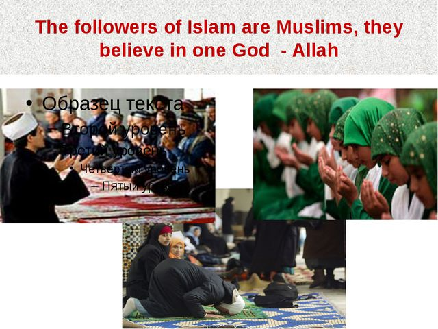 The followers of Islam are Muslims, they believe in one God - Allah