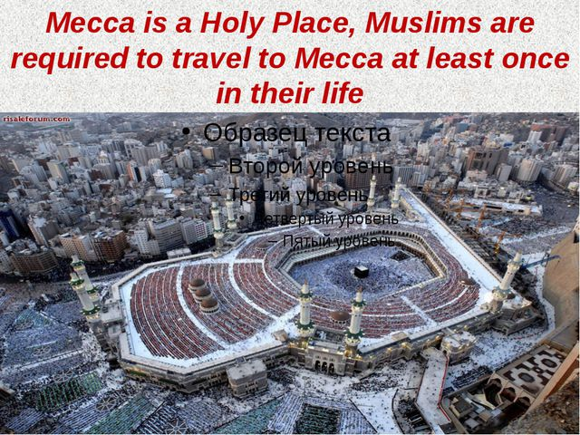Mecca is a Holy Place, Muslims are required to travel to Mecca at least once...