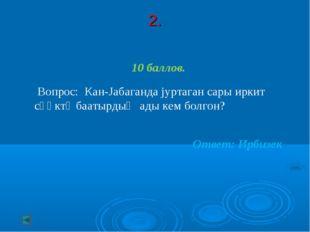 2. 10 баллов. Вопрос: Кан-Jабаганда jуртаган сары иркит сӧӧктӱ баатырдыҥ ады