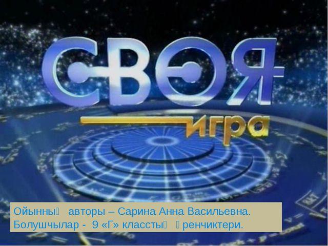 Ойынныҥ авторы – Сарина Анна Васильевна. Болушчылар - 9 «Г» класстыҥ ӱренчик...