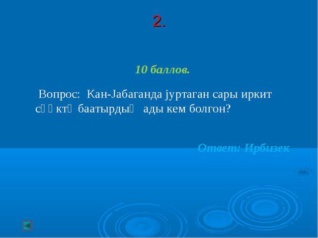 2. 10 баллов. Вопрос: Кан-Jабаганда jуртаган сары иркит сӧӧктӱ баатырдыҥ ады...