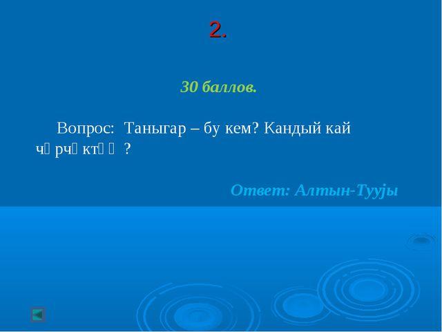 2. 30 баллов. Вопрос: Таныгар – бу кем? Кандый кай чӧрчӧктӧҥ? Ответ: Алтын-Ту...