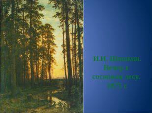 И.И. Шишкин. Вечер в сосновом лесу. 1875 г.