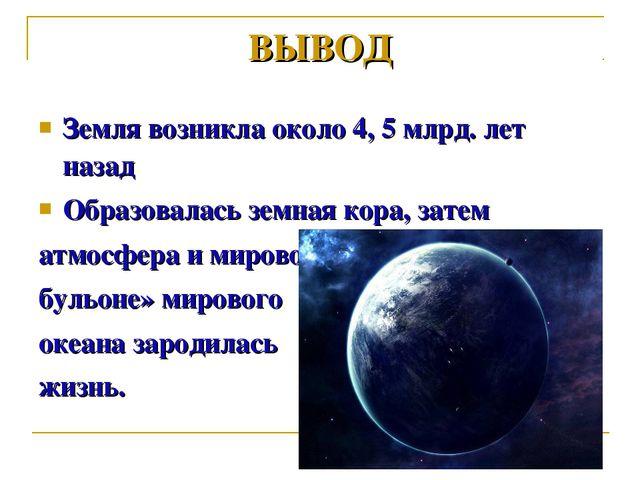 Земля возникла около 4, 5 млрд. лет назад Образовалась земная кора, затем атм...