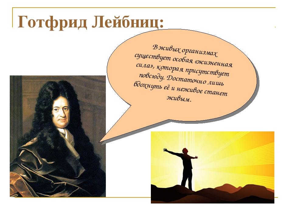 Готфрид Лейбниц: В живых организмах существует особая «жизненная сила», котор...