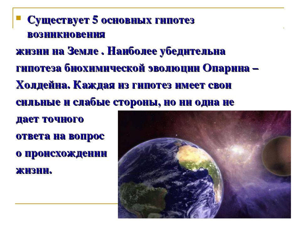 Cуществует 5 основных гипотез возникновения жизни на Земле . Наиболее убедите...