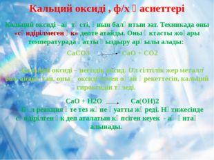 Кальций оксиді –ақ түсті, қиын балқитын зат. Техникада оны «сөндірілмеген әк»