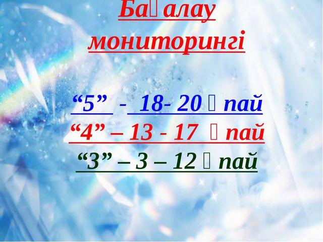 """Бағалау мониторингі """"5"""" - 18- 20 ұпай """"4"""" – 13 - 17 ұпай """"3"""" – 3 – 12 ұпай"""