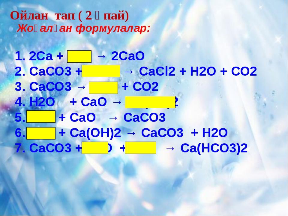 Ойлан тап ( 2 ұпай) Жоғалған формулалар: 1. 2Са + О2 → 2СаО 2. СаСО3 + 2НСl...
