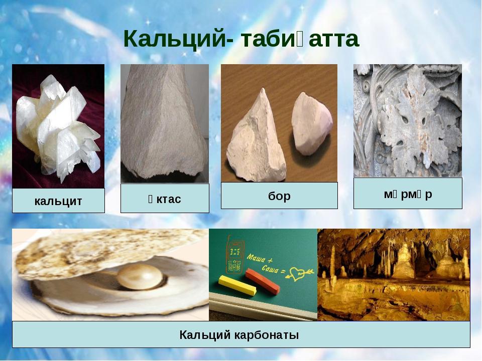 Кальций- табиғатта Кальций карбонаты кальцит бор мәрмәр әктас