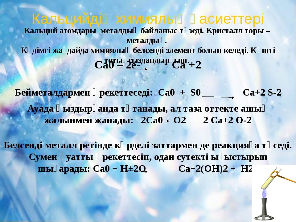Кальцийдің химиялық қасиеттері Кальций атомдары металдық байланыс түзеді. Кри...