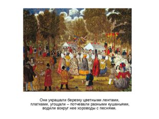 Они украшали березку цветными лентами, платками, угощали – потчевали разными