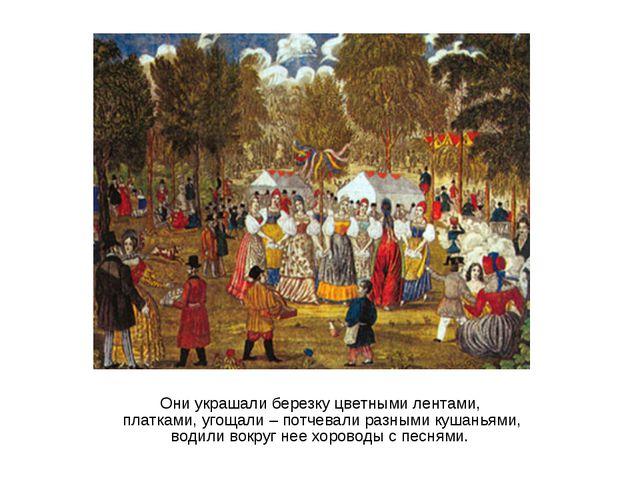 Они украшали березку цветными лентами, платками, угощали – потчевали разными...