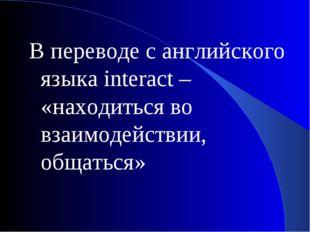 В переводе с английского языка interact – «находиться во взаимодействии, обща