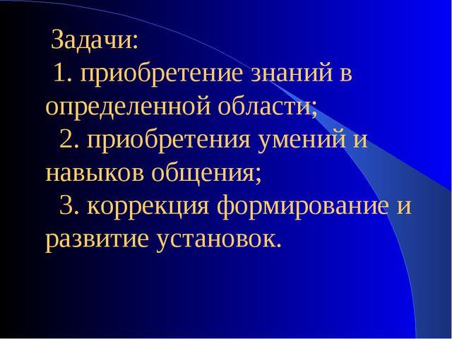 Задачи: 1. приобретение знаний в определенной области; 2. приобретения ум...