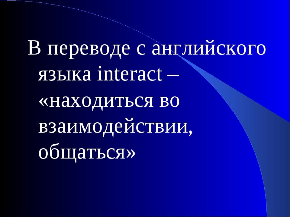 В переводе с английского языка interact – «находиться во взаимодействии, обща...