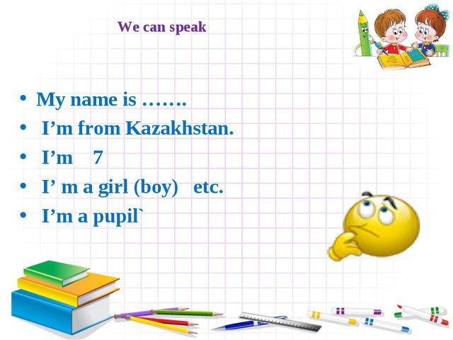 We can speak My name is ……. I'm from Kazakhstan. I'm 7 I' m a girl (boy) etc....
