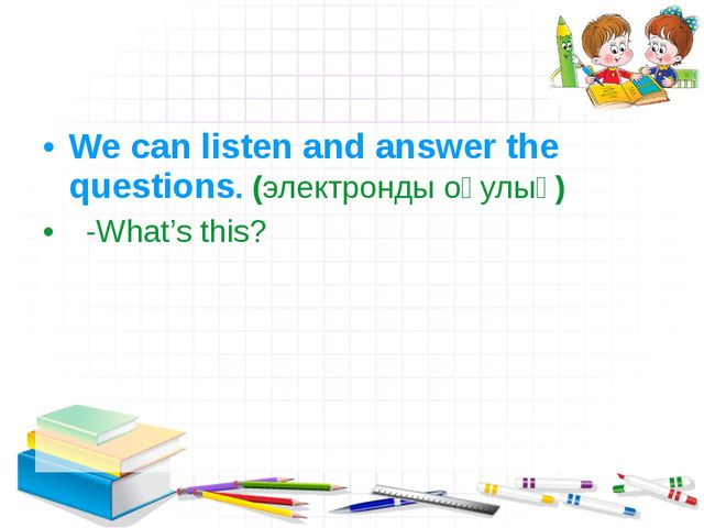 We can listen and answer the questions. (электронды оқулық) -What's this?