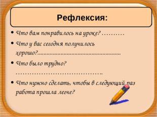 Что вам понравилось на уроке? ………. Что у вас сегодня получилось хорошо?......