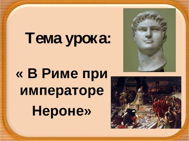 Тема урока: « В Риме при императоре Нероне»