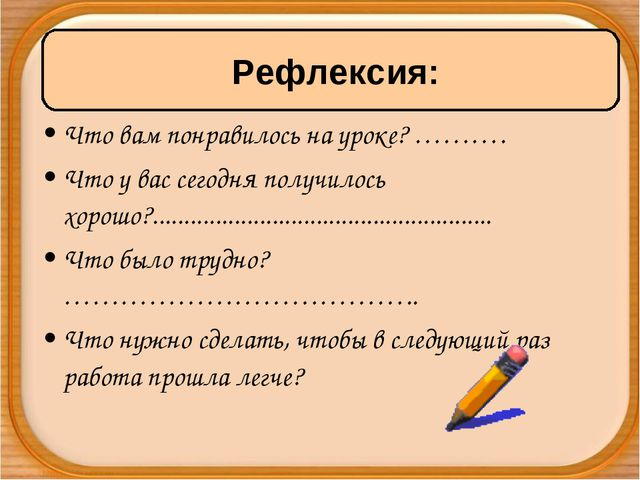 Что вам понравилось на уроке? ………. Что у вас сегодня получилось хорошо?.........