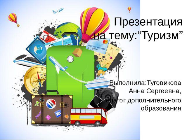 "Презентация на тему:""Туризм"" Выполнила:Туговикова Анна Сергеевна, Педагог доп..."