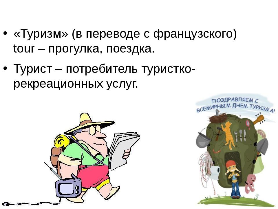 «Туризм» (в переводе с французского) tour – прогулка, поездка. Турист – потре...