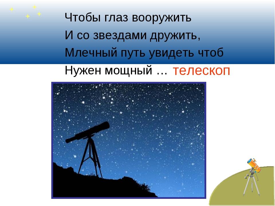 Чтобы глаз вооружить И со звездами дружить, Млечный путь увидеть чтоб Нужен м...
