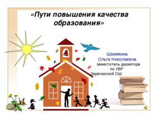«Пути повышения качества образования» Шамякина Ольга Николаевна заместитель