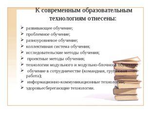 К современным образовательным технологиям отнесены: развивающее обучение; про
