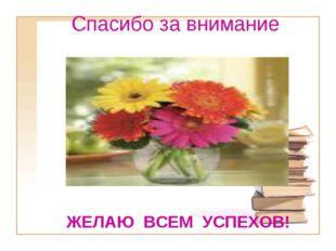 Спасибо за внимание ЖЕЛАЮ ВСЕМ УСПЕХОВ!