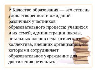 Качество образования— это степень удовлетворенности ожиданий различных учас