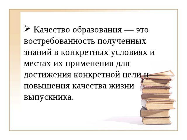 Качество образования — это востребованность полученных знаний в конкретных у...