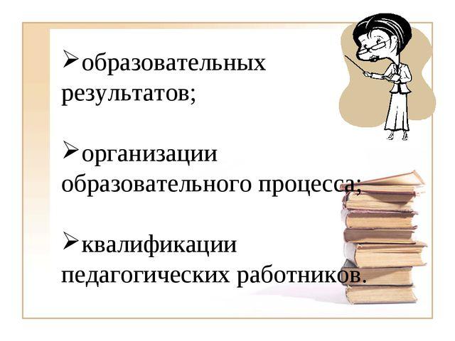 образовательных результатов; организации образовательного процесса; квалифика...