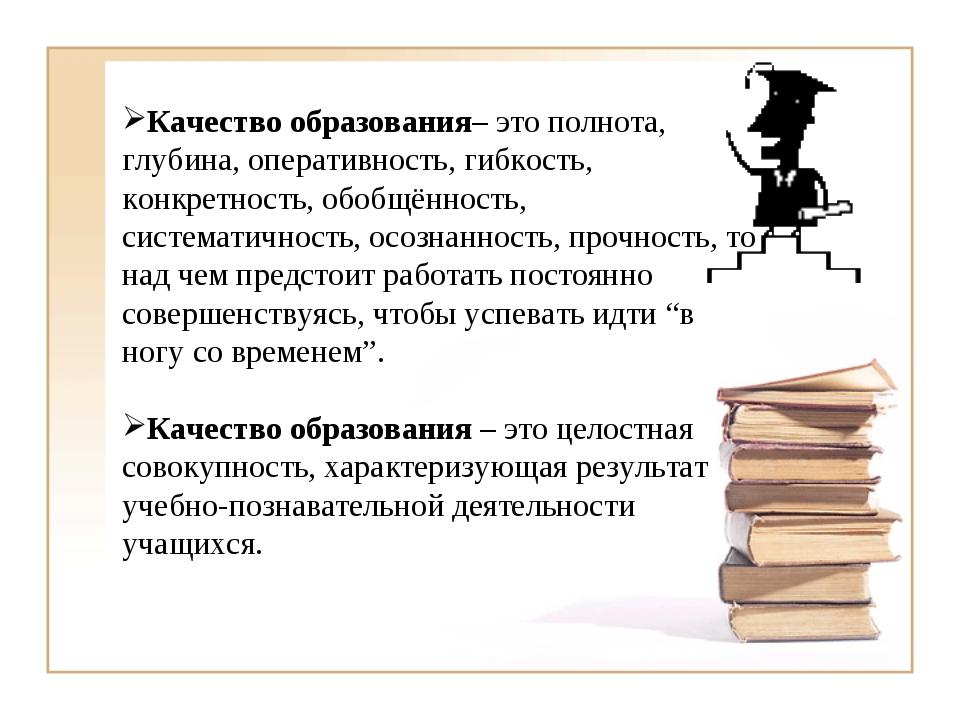 Качество образования– это полнота, глубина, оперативность, гибкость, конкрет...