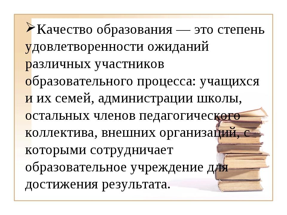 Качество образования— это степень удовлетворенности ожиданий различных учас...