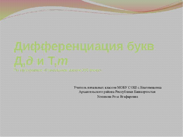 Дифференциация букв Д,д и Т,т По программе «Начальная школа XXI века» Учитель...