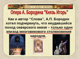"""Как и автор """"Слова"""", А.П. Бородин хотел подчеркнуть, что неудавшийся поход се"""