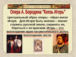 Центральный образ оперы - образ князя Игоря. Для Игоря быть князем – значит с