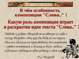 Любовь к родине вдохновляла автора «Слова о полку Игореве». Она как бы водила