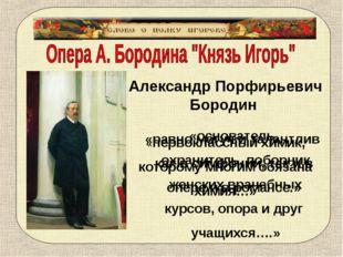 Александр Порфирьевич Бородин «первоклассный химик, которому многим обязана х
