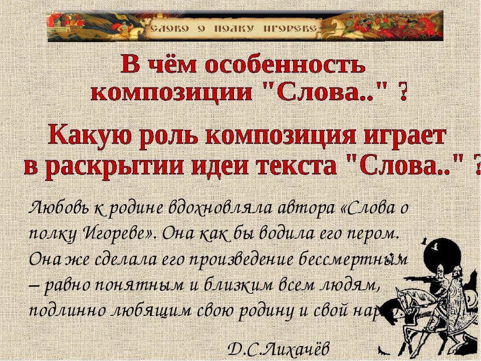 Любовь к родине вдохновляла автора «Слова о полку Игореве». Она как бы водила...