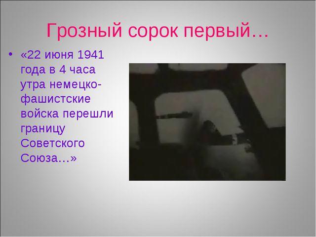 Грозный сорок первый… «22 июня 1941 года в 4 часа утра немецко-фашистские вой...