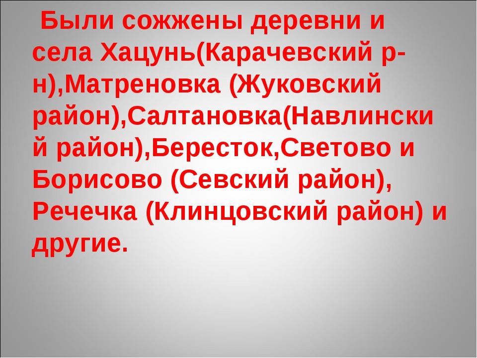 Были сожжены деревни и села Хацунь(Карачевский р-н),Матреновка (Жуковский ра...