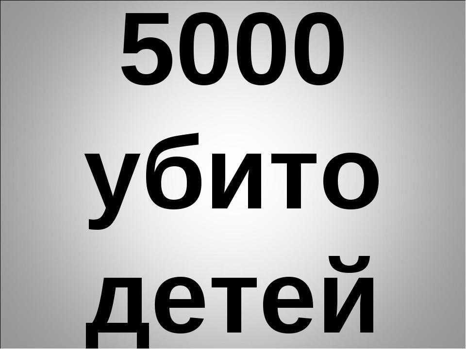 5000 убито детей
