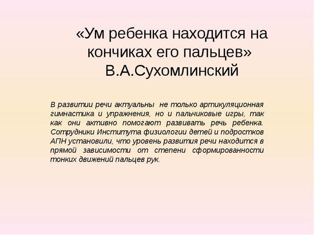 «Ум ребенка находится на кончиках его пальцев» В.А.Сухомлинский В развитии ре...