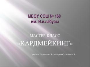 МБОУ СОШ № 168 им. И.и.лабузы МАСТЕР-КЛАСС «КАРДМЕЙКИНГ» учитель технологии 1