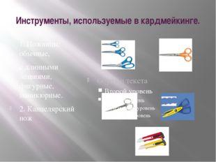 Инструменты, используемые в кардмейкинге. 1. Ножницы: обычные, с длинными лез