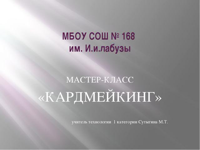 МБОУ СОШ № 168 им. И.и.лабузы МАСТЕР-КЛАСС «КАРДМЕЙКИНГ» учитель технологии 1...